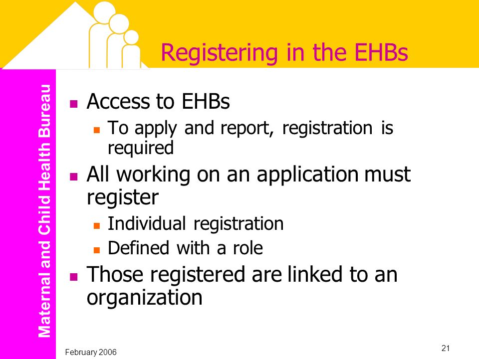 Maternal and Child Health Bureau February 2006 21 Registering in the EHBs Access to EHBs To apply and report, registration is required All working on