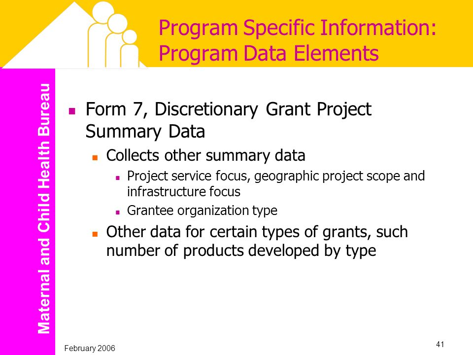 Maternal and Child Health Bureau February 2006 41 Program Specific Information: Program Data Elements Form 7, Discretionary Grant Project Summary Data