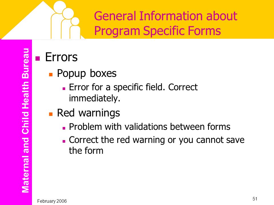 Maternal and Child Health Bureau February 2006 51 General Information about Program Specific Forms Errors Popup boxes Error for a specific field. Corr