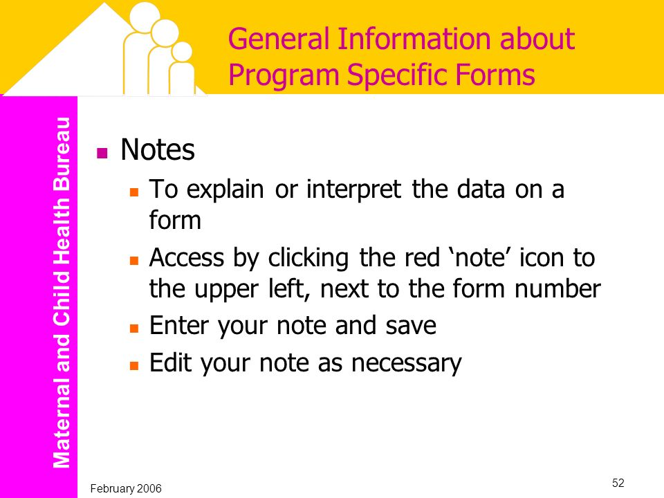 Maternal and Child Health Bureau February 2006 52 General Information about Program Specific Forms Notes To explain or interpret the data on a form Ac