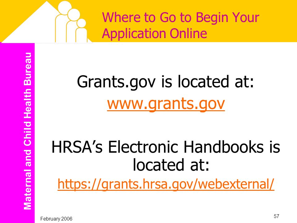 Maternal and Child Health Bureau February 2006 57 Where to Go to Begin Your Application Online Grants.gov is located at: www.grants.gov HRSAs Electron
