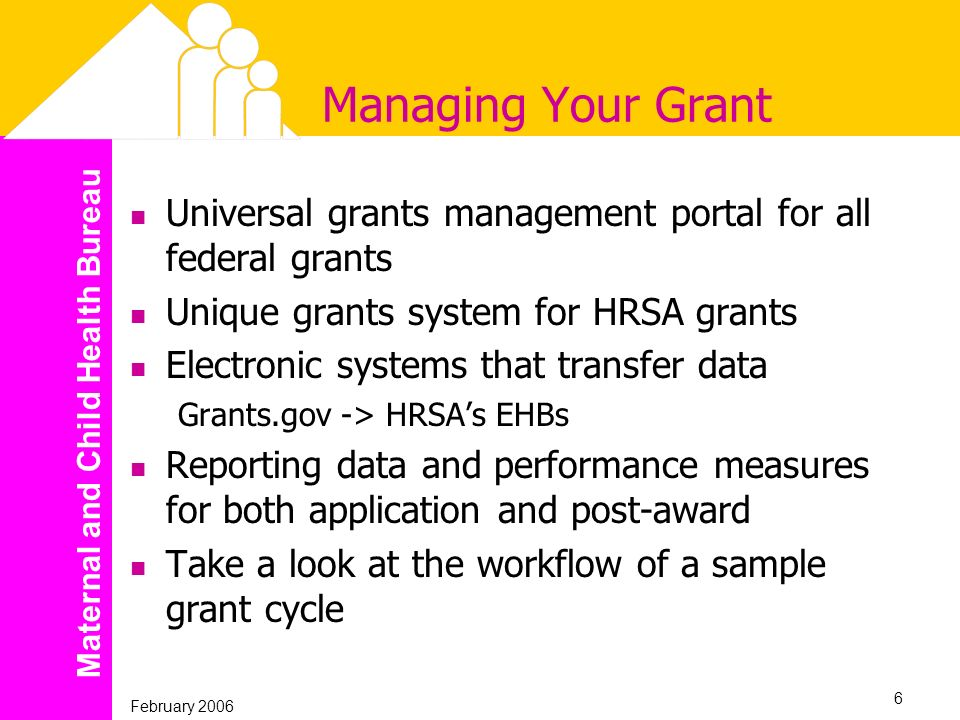 Maternal and Child Health Bureau February 2006 6 Managing Your Grant Universal grants management portal for all federal grants Unique grants system fo