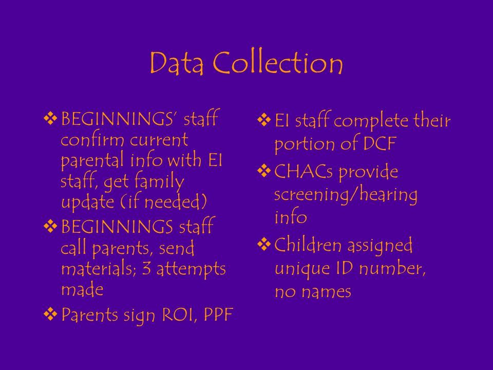 Data Collection BEGINNINGS staff confirm current parental info with EI staff, get family update (if needed) BEGINNINGS staff call parents, send materials; 3 attempts made Parents sign ROI, PPF EI staff complete their portion of DCF CHACs provide screening/hearing info Children assigned unique ID number, no names