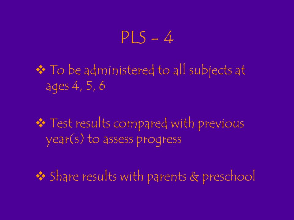 PLS - 4 To be administered to all subjects at ages 4, 5, 6 Test results compared with previous year(s) to assess progress Share results with parents & preschool