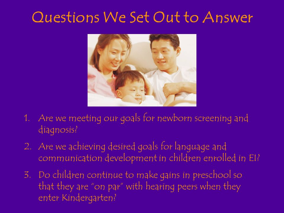 Questions We Set Out to Answer 1.Are we meeting our goals for newborn screening and diagnosis.