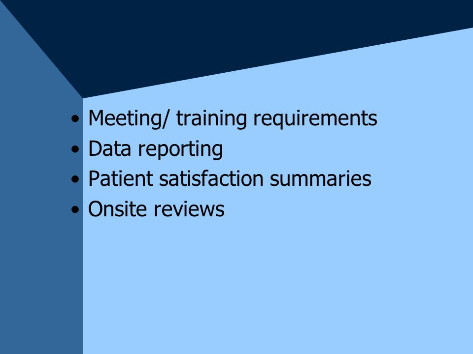 Meeting/ training requirements Data reporting Patient satisfaction summaries Onsite reviews