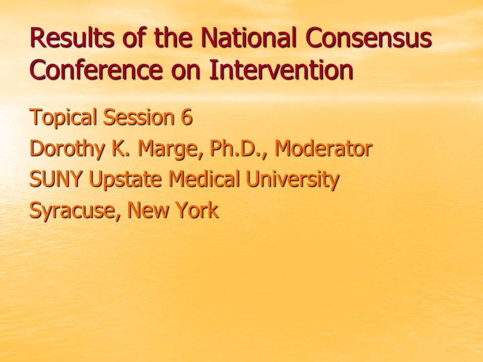 Results of the National Consensus Conference on Intervention Topical Session 6 Dorothy K.