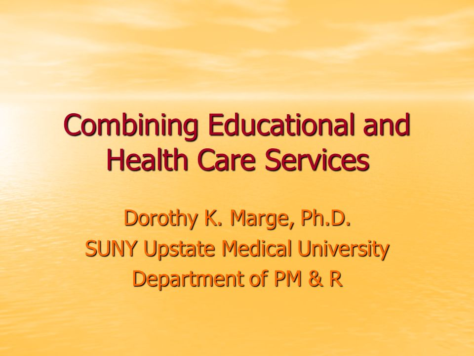 Combining Educational and Health Care Services Dorothy K. Marge, Ph.D. SUNY Upstate Medical University Department of PM & R