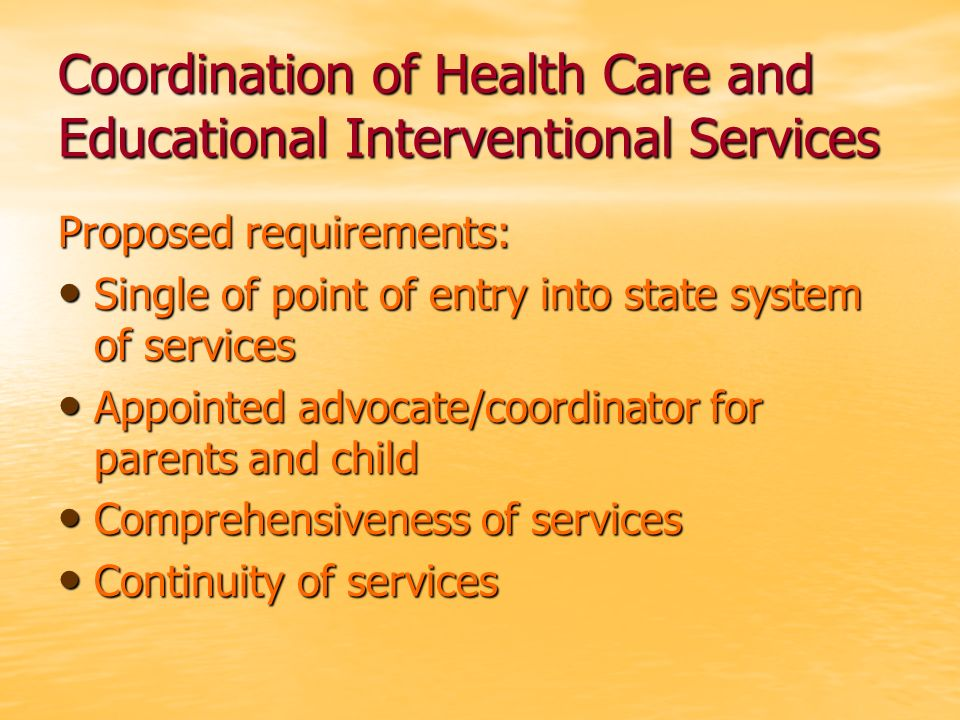 Coordination of Health Care and Educational Interventional Services Proposed requirements: Single of point of entry into state system of services Sing