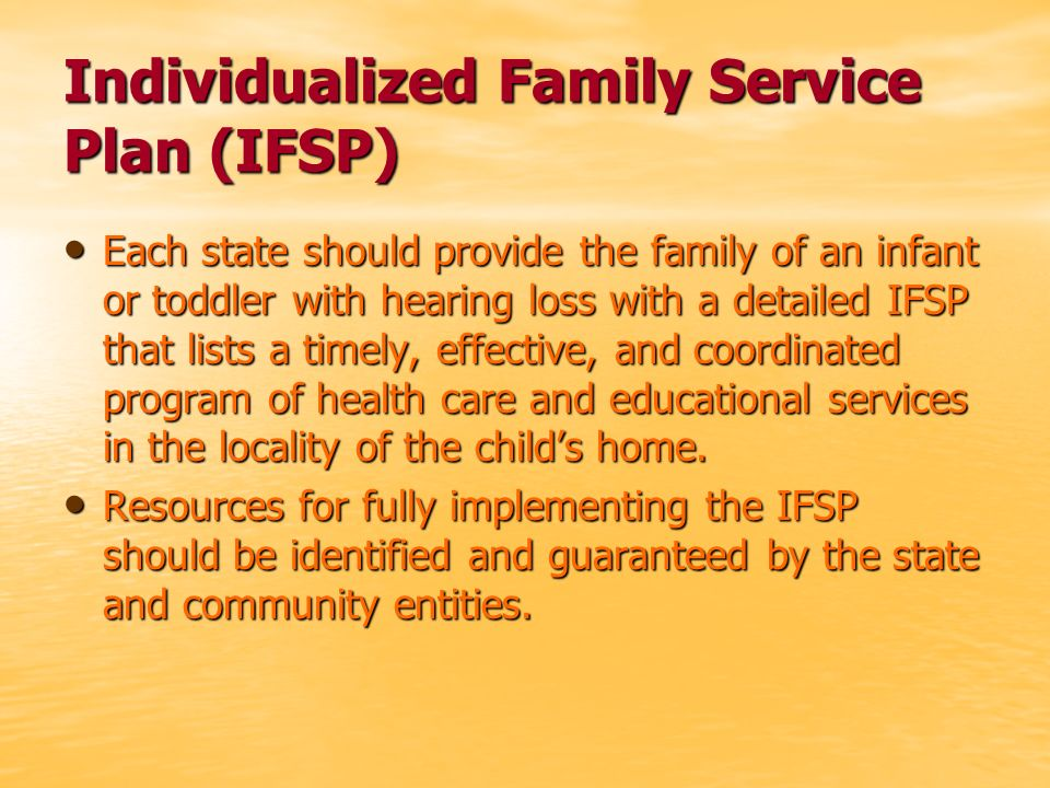 Individualized Family Service Plan (IFSP) Each state should provide the family of an infant or toddler with hearing loss with a detailed IFSP that lists a timely, effective, and coordinated program of health care and educational services in the locality of the childs home.