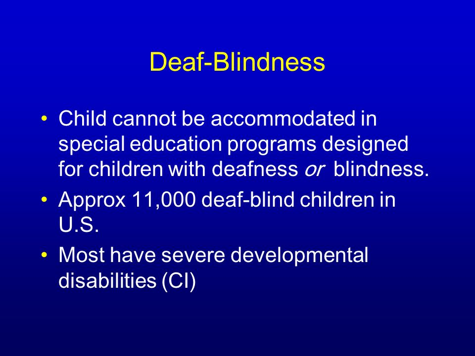 Deaf-Blindness Child cannot be accommodated in special education programs designed for children with deafness or blindness.