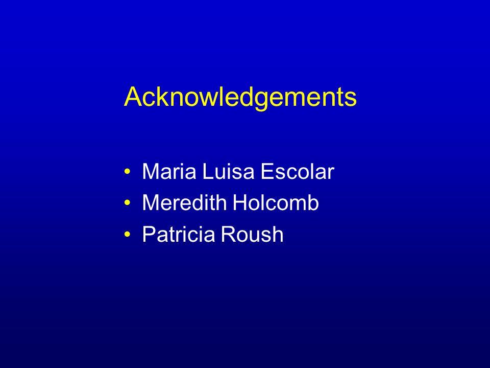 Acknowledgements Maria Luisa Escolar Meredith Holcomb Patricia Roush