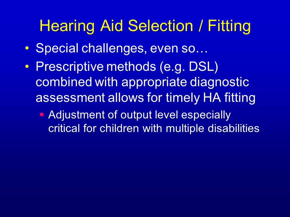 Hearing Aid Selection / Fitting Special challenges, even so… Prescriptive methods (e.g.