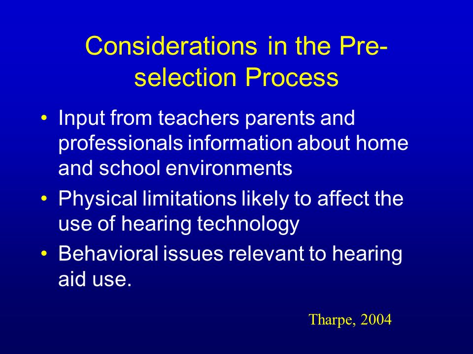 Considerations in the Pre- selection Process Input from teachers parents and professionals information about home and school environments Physical limitations likely to affect the use of hearing technology Behavioral issues relevant to hearing aid use.