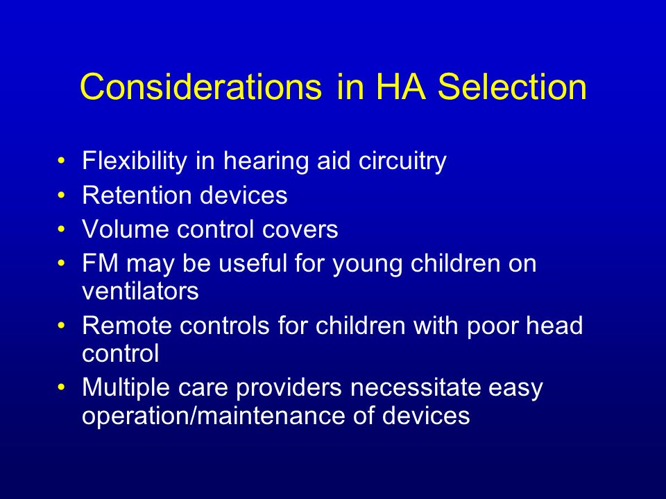 Considerations in HA Selection Flexibility in hearing aid circuitry Retention devices Volume control covers FM may be useful for young children on ventilators Remote controls for children with poor head control Multiple care providers necessitate easy operation/maintenance of devices