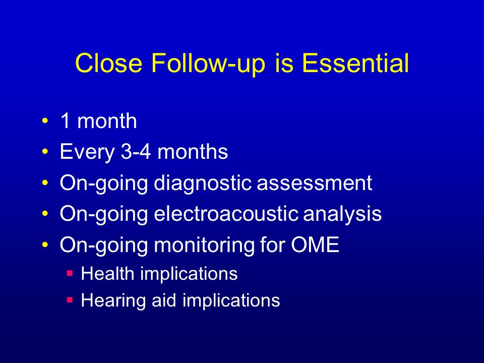 Close Follow-up is Essential 1 month Every 3-4 months On-going diagnostic assessment On-going electroacoustic analysis On-going monitoring for OME Health implications Hearing aid implications