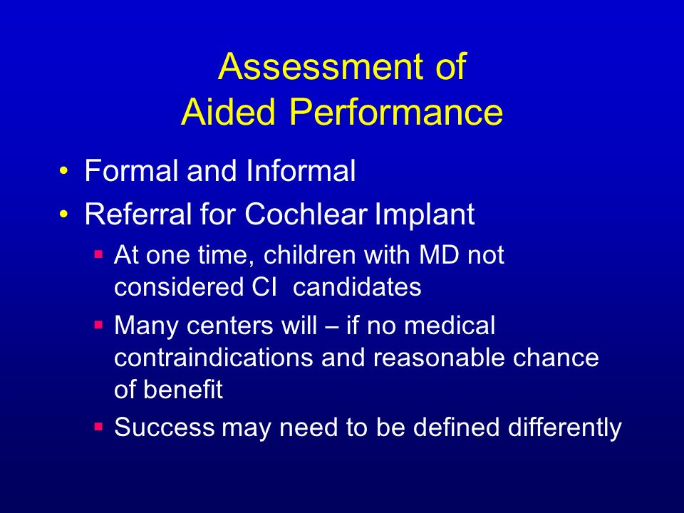 Assessment of Aided Performance Formal and Informal Referral for Cochlear Implant At one time, children with MD not considered CI candidates Many centers will – if no medical contraindications and reasonable chance of benefit Success may need to be defined differently