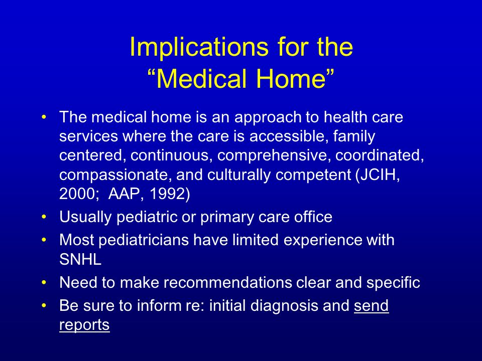 Implications for the Medical Home The medical home is an approach to health care services where the care is accessible, family centered, continuous, comprehensive, coordinated, compassionate, and culturally competent (JCIH, 2000; AAP, 1992) Usually pediatric or primary care office Most pediatricians have limited experience with SNHL Need to make recommendations clear and specific Be sure to inform re: initial diagnosis and send reports