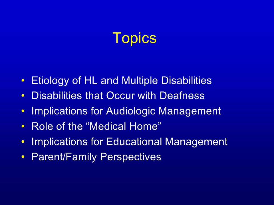 Topics Etiology of HL and Multiple Disabilities Disabilities that Occur with Deafness Implications for Audiologic Management Role of the Medical Home Implications for Educational Management Parent/Family Perspectives