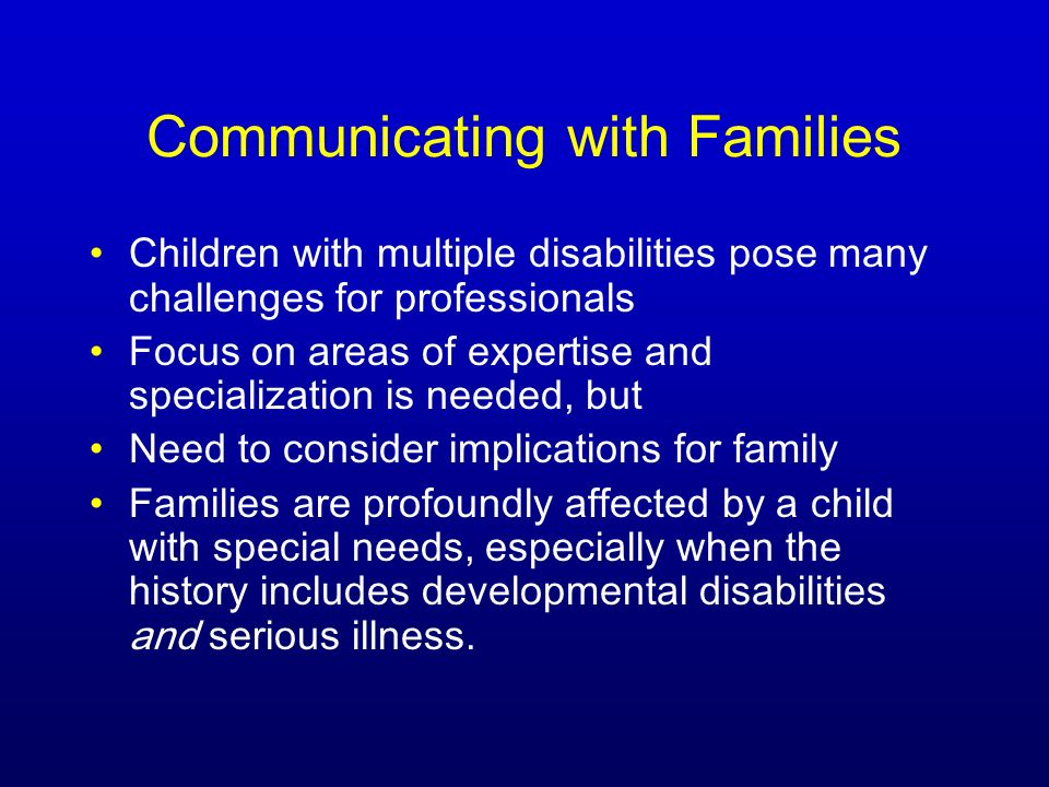 Communicating with Families Children with multiple disabilities pose many challenges for professionals Focus on areas of expertise and specialization is needed, but Need to consider implications for family Families are profoundly affected by a child with special needs, especially when the history includes developmental disabilities and serious illness.