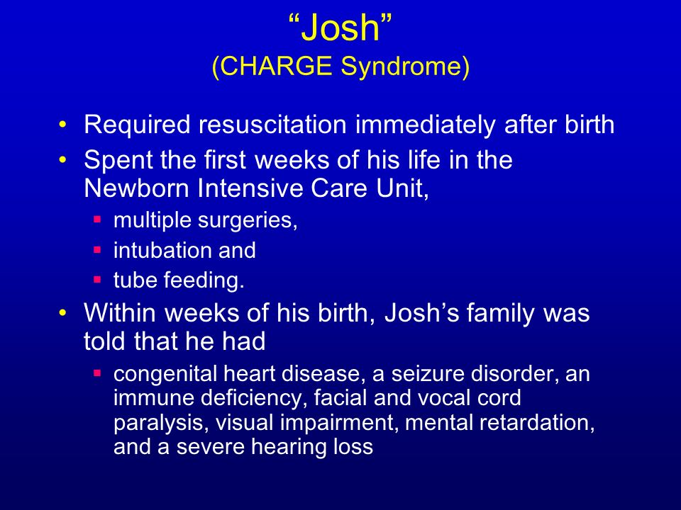 Josh (CHARGE Syndrome) Required resuscitation immediately after birth Spent the first weeks of his life in the Newborn Intensive Care Unit, multiple surgeries, intubation and tube feeding.