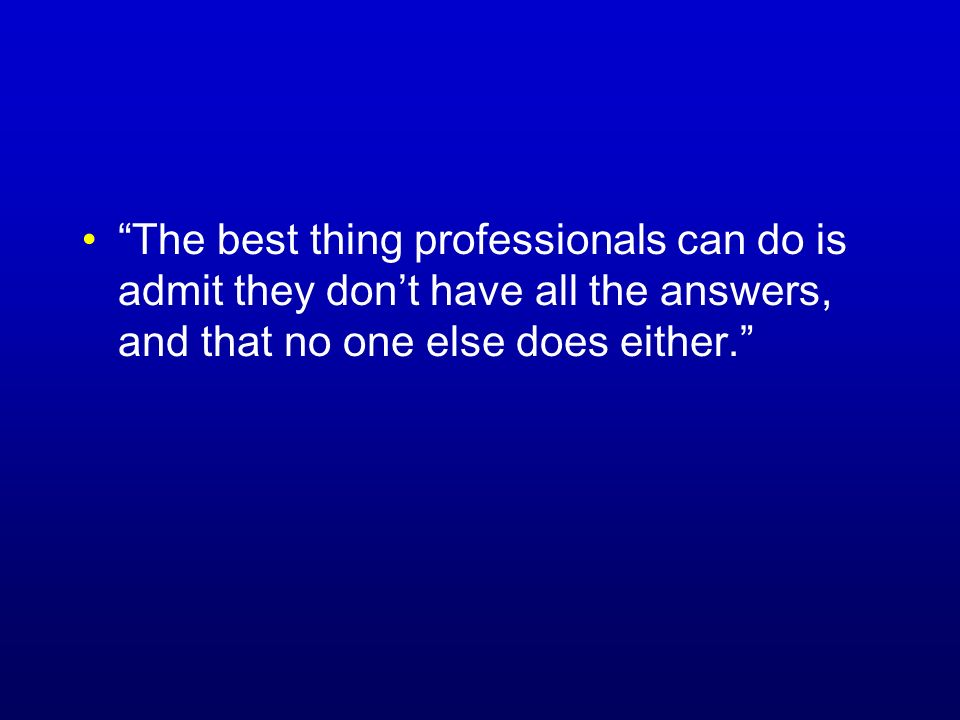 The best thing professionals can do is admit they dont have all the answers, and that no one else does either.