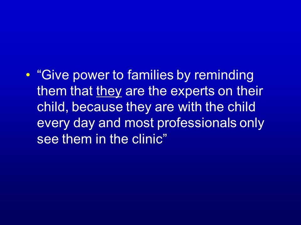 Give power to families by reminding them that they are the experts on their child, because they are with the child every day and most professionals only see them in the clinic