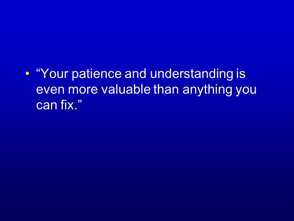 Your patience and understanding is even more valuable than anything you can fix.