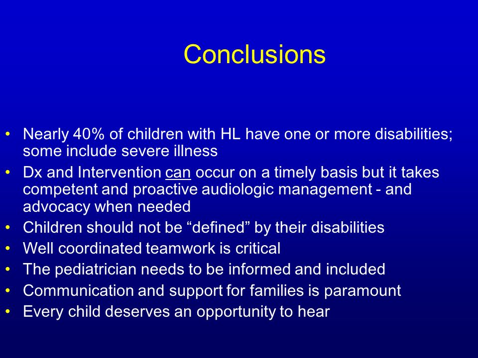 Conclusions Nearly 40% of children with HL have one or more disabilities; some include severe illness Dx and Intervention can occur on a timely basis but it takes competent and proactive audiologic management - and advocacy when needed Children should not be defined by their disabilities Well coordinated teamwork is critical The pediatrician needs to be informed and included Communication and support for families is paramount Every child deserves an opportunity to hear