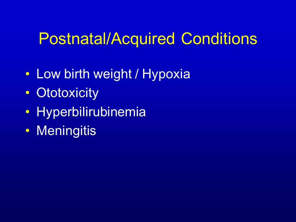 Postnatal/Acquired Conditions Low birth weight / Hypoxia Ototoxicity Hyperbilirubinemia Meningitis