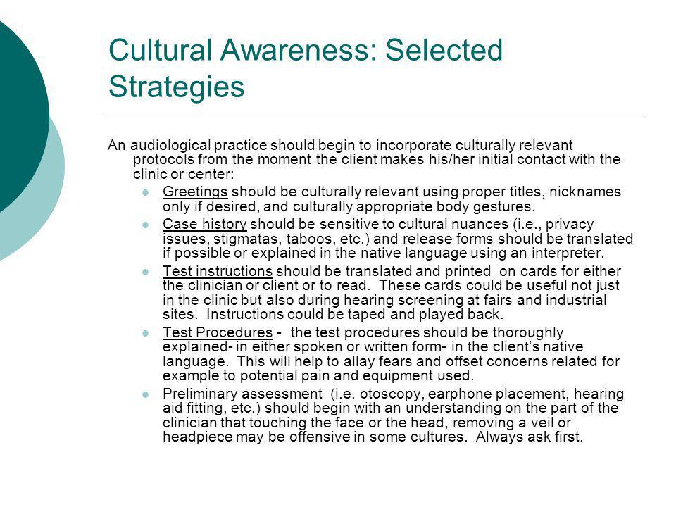 Cultural Awareness: Selected Strategies An audiological practice should begin to incorporate culturally relevant protocols from the moment the client