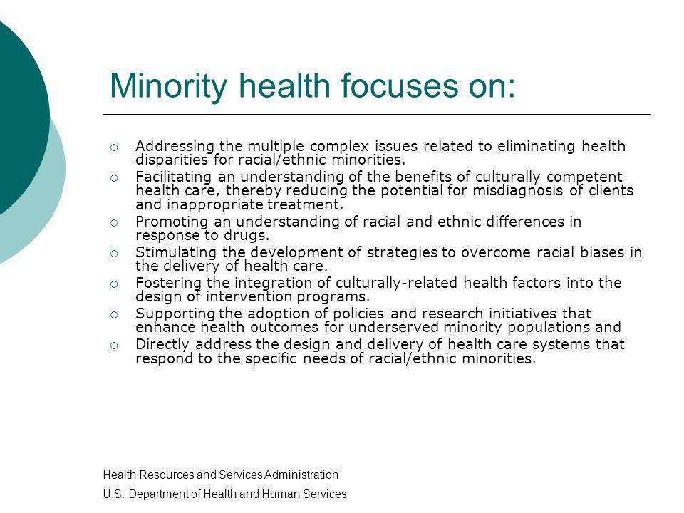 Minority health focuses on: Addressing the multiple complex issues related to eliminating health disparities for racial/ethnic minorities. Facilitatin