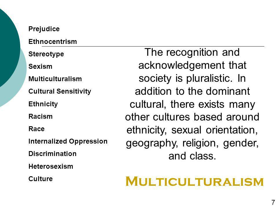 The recognition and acknowledgement that society is pluralistic. In addition to the dominant cultural, there exists many other cultures based around e