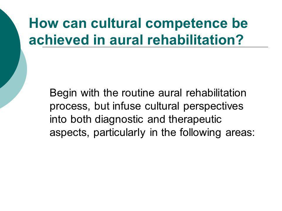 How can cultural competence be achieved in aural rehabilitation? Begin with the routine aural rehabilitation process, but infuse cultural perspectives