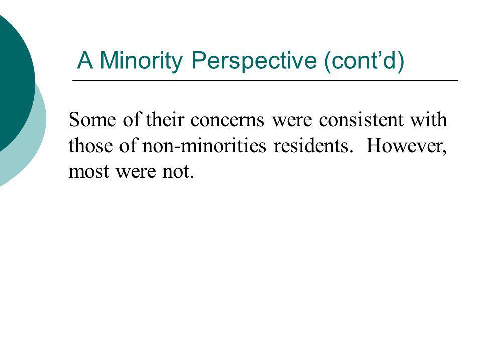 A Minority Perspective (contd) Some of their concerns were consistent with those of non-minorities residents. However, most were not.