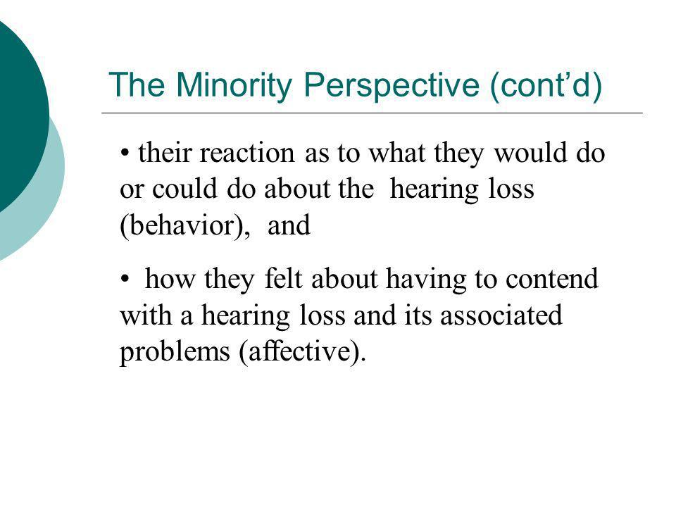 The Minority Perspective (contd) their reaction as to what they would do or could do about the hearing loss (behavior), and how they felt about having