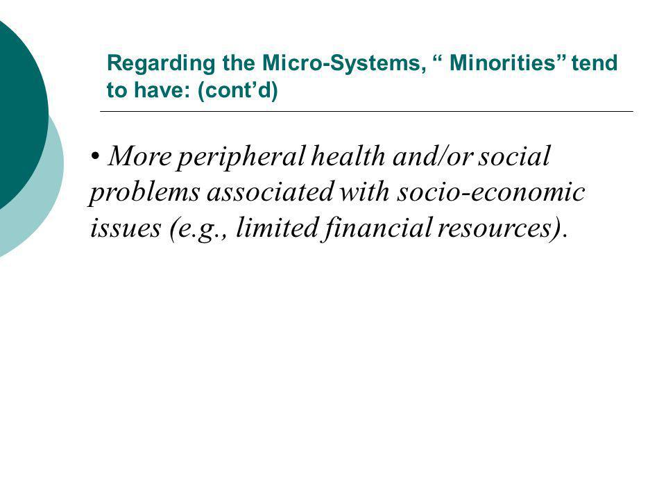 Regarding the Micro-Systems, Minorities tend to have: (contd) More peripheral health and/or social problems associated with socio-economic issues (e.g
