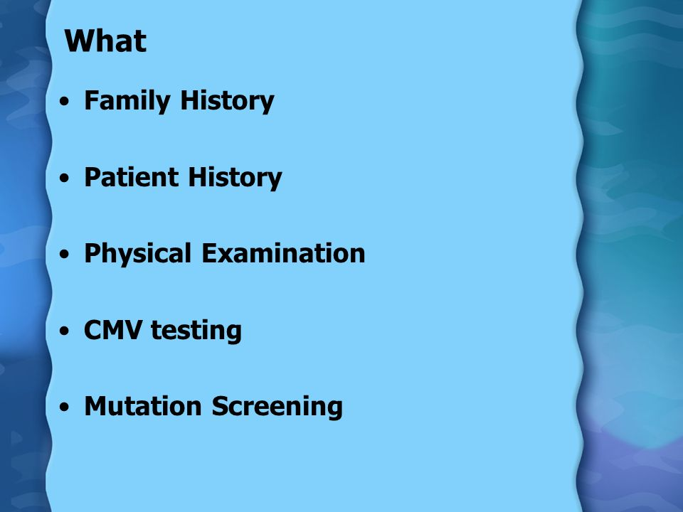 What Family History Patient History Physical Examination CMV testing Mutation Screening