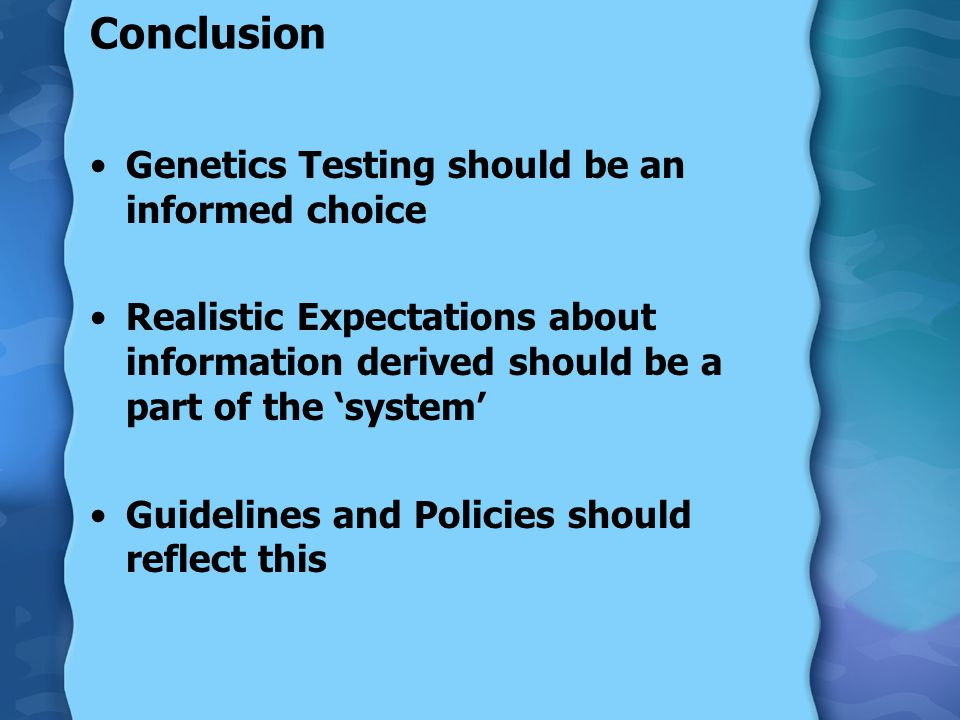 Conclusion Genetics Testing should be an informed choice Realistic Expectations about information derived should be a part of the system Guidelines and Policies should reflect this