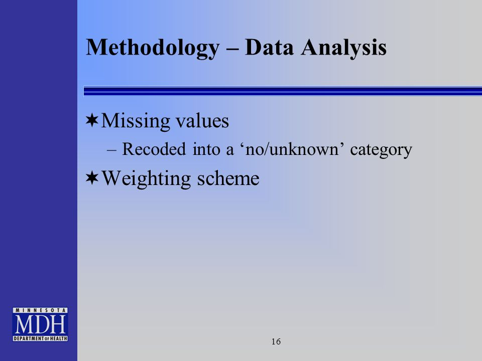 16 Methodology – Data Analysis Missing values –Recoded into a no/unknown category Weighting scheme