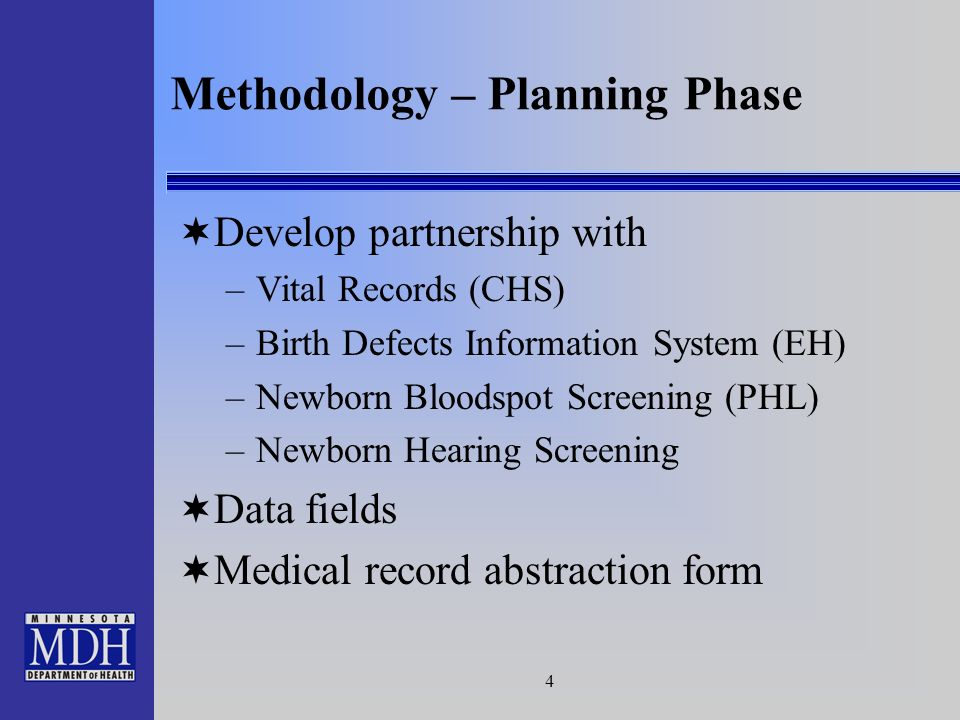 4 Methodology – Planning Phase Develop partnership with –Vital Records (CHS) –Birth Defects Information System (EH) –Newborn Bloodspot Screening (PHL) –Newborn Hearing Screening Data fields Medical record abstraction form