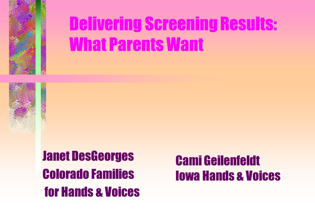 Delivering Screening Results: What Parents Want Janet DesGeorges Colorado Families for Hands & Voices Cami Geilenfeldt Iowa Hands & Voices