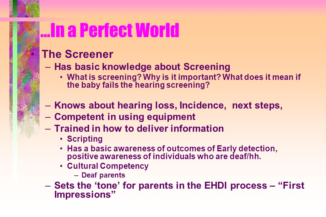 …In a Perfect World The Screener –Has basic knowledge about Screening What is screening? Why is it important? What does it mean if the baby fails the