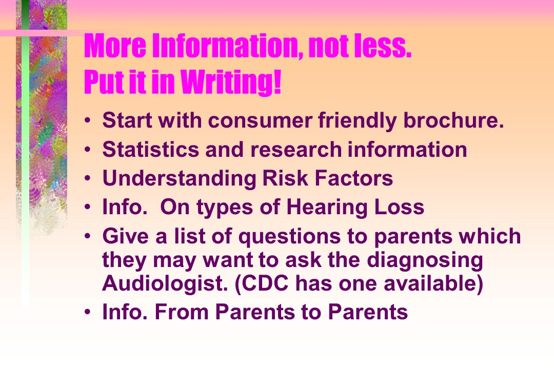 More Information, not less. Put it in Writing! Start with consumer friendly brochure. Statistics and research information Understanding Risk Factors I
