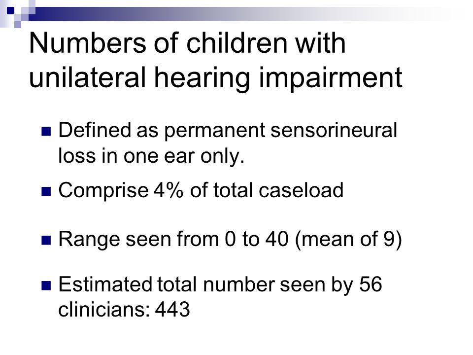 Numbers of children with bilateral mild impairment Defined as 20-40dBHL permanent sensorineural loss Comprise 8% of total caseload Range seen from 0 to 300 (mean of 25) Estimated total number seen by 56 clinicians: 1220