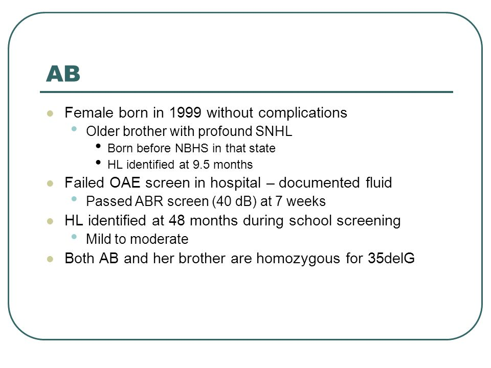 AB Female born in 1999 without complications Older brother with profound SNHL Born before NBHS in that state HL identified at 9.5 months Failed OAE screen in hospital – documented fluid Passed ABR screen (40 dB) at 7 weeks HL identified at 48 months during school screening Mild to moderate Both AB and her brother are homozygous for 35delG