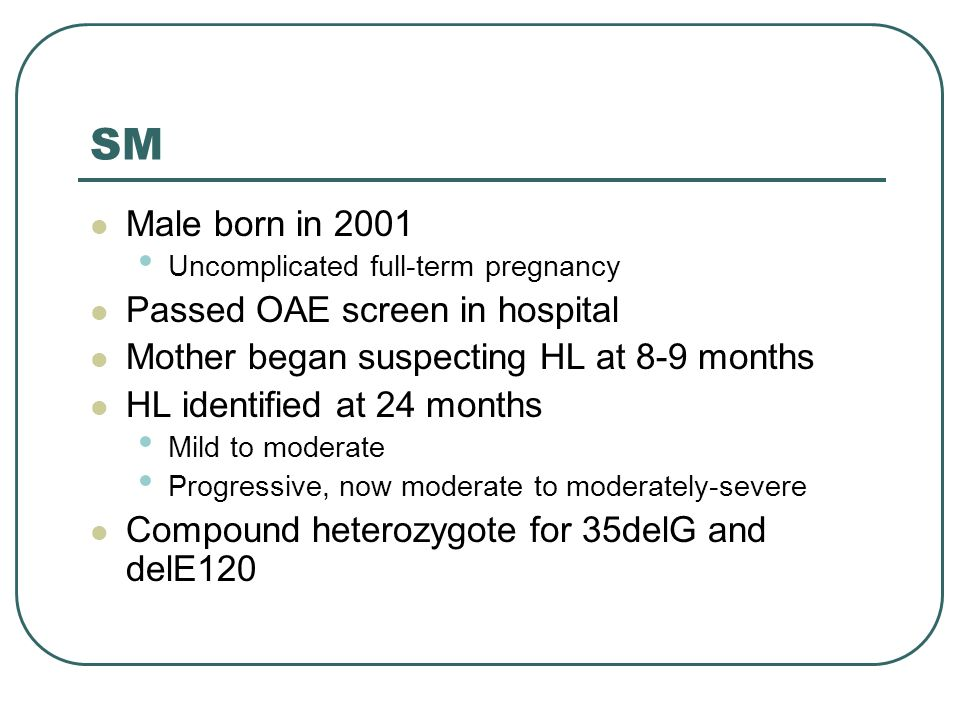 SM Male born in 2001 Uncomplicated full-term pregnancy Passed OAE screen in hospital Mother began suspecting HL at 8-9 months HL identified at 24 months Mild to moderate Progressive, now moderate to moderately-severe Compound heterozygote for 35delG and delE120