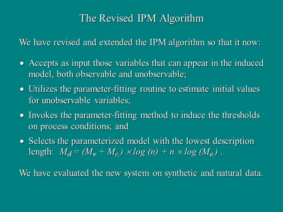 The Revised IPM Algorithm Accepts as input those variables that can appear in the induced model, both observable and unobservable; Accepts as input those variables that can appear in the induced model, both observable and unobservable; Utilizes the parameter-fitting routine to estimate initial values for unobservable variables; Utilizes the parameter-fitting routine to estimate initial values for unobservable variables; Invokes the parameter-fitting method to induce the thresholds on process conditions; and Invokes the parameter-fitting method to induce the thresholds on process conditions; and Selects the parameterized model with the lowest description length: M d = (M v + M c ) log (n) + n log (M e ).