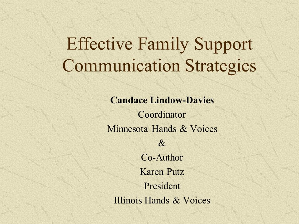 Effective Family Support Communication Strategies Candace Lindow-Davies Coordinator Minnesota Hands & Voices & Co-Author Karen Putz President Illinois Hands & Voices