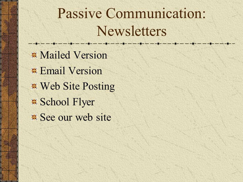 Passive Communication: Newsletters Mailed Version Email Version Web Site Posting School Flyer See our web site